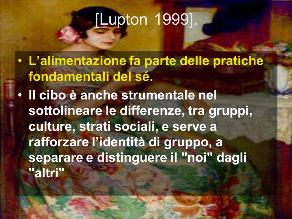 [Lupton 1999].L'alimentazione fa parte delle pratiche fondamentali del sé.